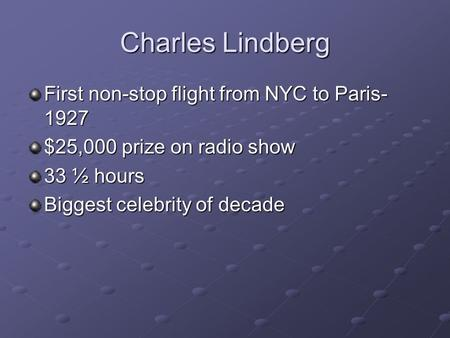 Charles Lindberg First non-stop flight from NYC to Paris- 1927 $25,000 prize on radio show 33 ½ hours Biggest celebrity of decade.