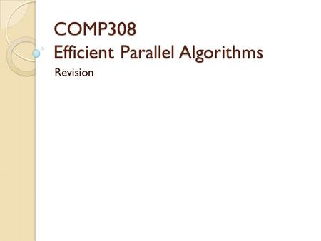 COMP308 Efficient Parallel Algorithms Revision. COMP 308 Exam Time allowed : 2.5 hours Answer four questions (out of five).  If you attempt to answer.