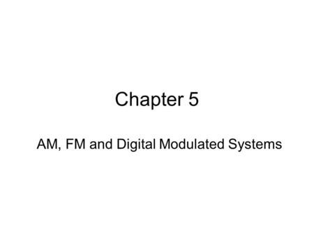 Chapter 5 AM, FM and Digital Modulated Systems. In this chapter, we will study the techniques of bandpass communications. 1.Analog baseband signal (AM,