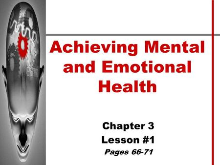 Achieving Mental and Emotional Health Chapter 3 Lesson #1 Pages 66-71.