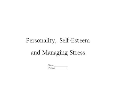 Personality, Self-Esteem and Managing Stress Name ________________ Period:_______________.