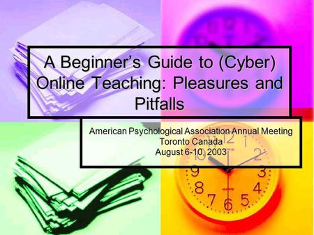 A Beginner's Guide to (Cyber) Online Teaching: Pleasures and Pitfalls American Psychological Association Annual Meeting Toronto Canada August 6-10, 2003.