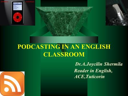 PODCASTING IN AN ENGLISH CLASSROOM Dr.A.Joycilin Shermila Reader in English, ACE,Tuticorin.