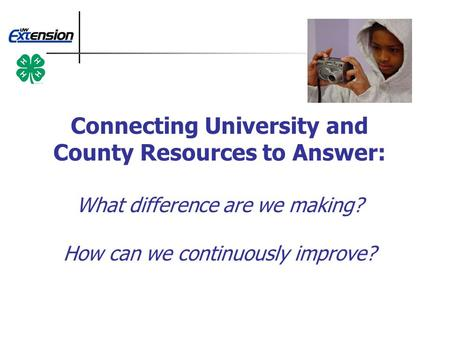 Connecting University and County Resources to Answer: What difference are we making? How can we continuously improve?