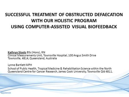 SUCCESSFUL TREATMENT OF OBSTRUCTED DEFAECATION WITH OUR HOLISTIC PROGRAM USING COMPUTER-ASSISTED VISUAL BIOFEEDBACK Kathryn Sloots BSc (Hons), RN Clinical.