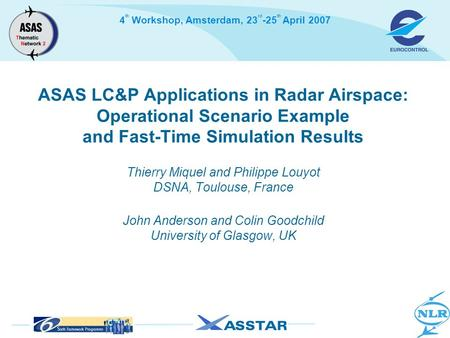 4 th Workshop, Amsterdam, 23 rd -25 th April 2007 ASAS LC&P Applications in Radar Airspace: Operational Scenario Example and Fast-Time Simulation Results.