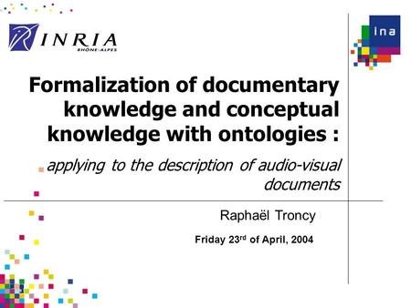 Formalization of documentary knowledge and conceptual knowledge with ontologies : applying to the description of audio-visual documents Friday 23 rd of.