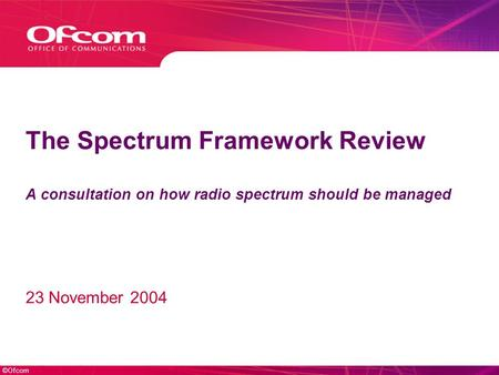 ©Ofcom The Spectrum Framework Review A consultation on how radio spectrum should be managed 23 November 2004.