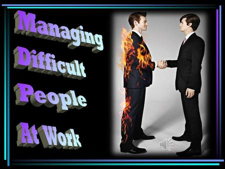 Difficult people do exist. They come in every variety and no workplace is without them. It is important at this stage in this presentation to note that.
