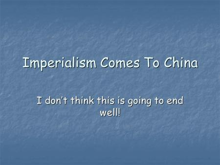 Imperialism Comes To China I don't think this is going to end well!