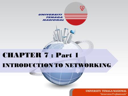 "UNIVERSITI TENAGA NASIONAL ""Generates Professionals"" CHAPTER 7 : Part 1 INTRODUCTION TO NETWORKING."