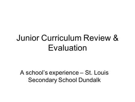 Junior Curriculum Review & Evaluation A school's experience – St. Louis Secondary School Dundalk.