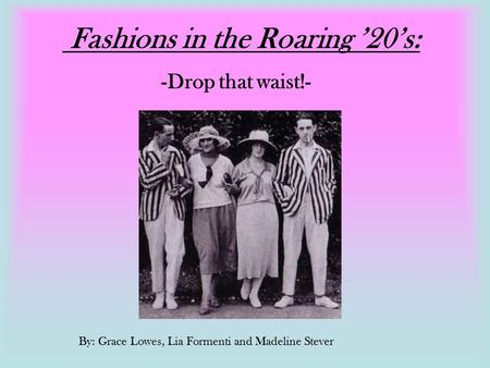 Fashions in the Roaring '20's: -Drop that waist!- By: Grace Lowes, Lia Formenti and Madeline Stever.