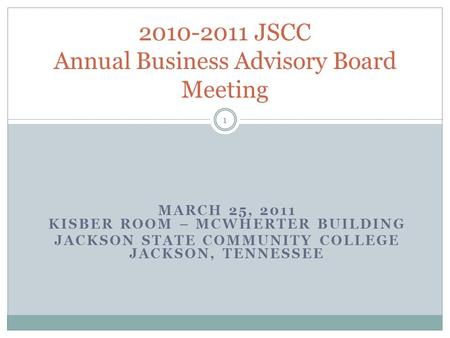 MARCH 25, 2011 KISBER ROOM – MCWHERTER BUILDING JACKSON STATE COMMUNITY COLLEGE JACKSON, TENNESSEE 2010-2011 JSCC Annual Business Advisory Board Meeting.