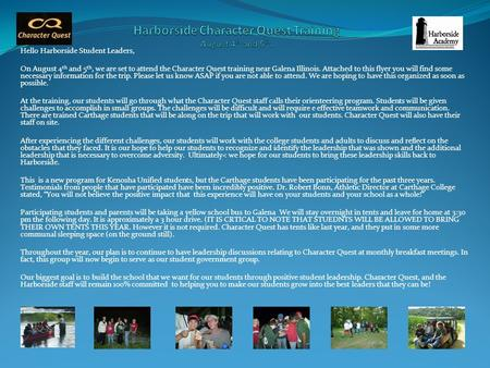 Hello Harborside Student Leaders, On August 4 th and 5 th, we are set to attend the Character Quest training near Galena Illinois. Attached to this flyer.