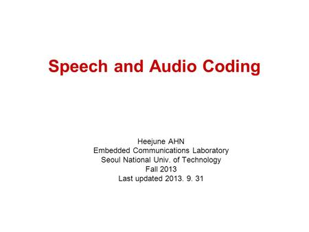 Speech and Audio Coding Heejune AHN Embedded Communications Laboratory Seoul National Univ. of Technology Fall 2013 Last updated 2013. 9. 31.