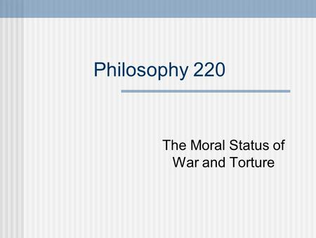 Philosophy 220 The Moral Status of War and Torture.