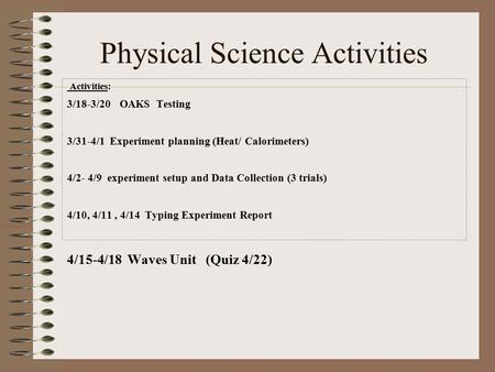 Physical Science Activities Activities: 3/18-3/20 OAKS Testing 3/31-4/1 Experiment planning (Heat/ Calorimeters) 4/2- 4/9 experiment setup and Data Collection.