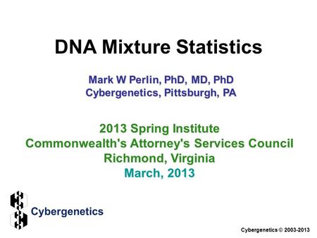 DNA Mixture Statistics Cybergenetics © 2003-2013 2013 Spring Institute Commonwealth's Attorney's Services Council Richmond, Virginia March, 2013 Mark W.