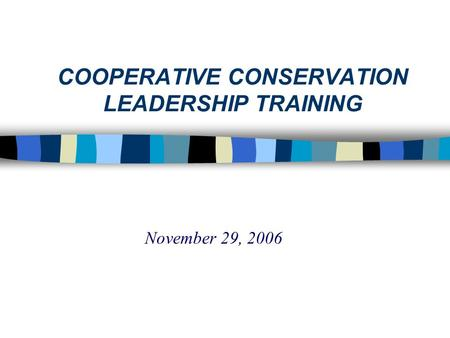 COOPERATIVE CONSERVATION LEADERSHIP TRAINING November 29, 2006.