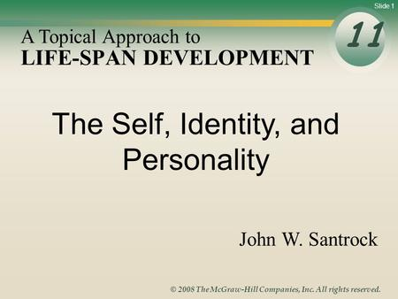 Slide 1 © 2008 The McGraw-Hill Companies, Inc. All rights reserved. LIFE-SPAN DEVELOPMENT 11 A Topical Approach to John W. Santrock The Self, Identity,