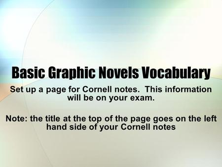 Basic Graphic Novels Vocabulary Set up a page for Cornell notes. This information will be on your exam. Note: the title at the top of the page goes on.
