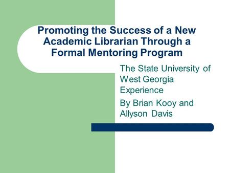 Promoting the Success of a New Academic Librarian Through a Formal Mentoring Program The State University of West Georgia Experience By Brian Kooy and.