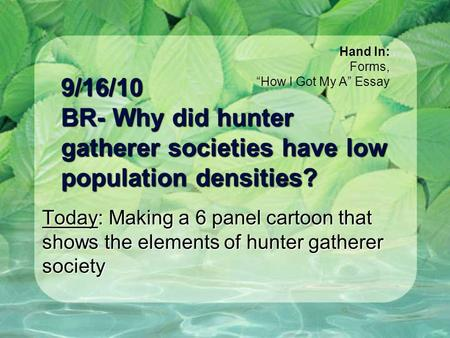 9/16/10 BR- Why did hunter gatherer societies have low population densities? Today: Making a 6 panel cartoon that shows the elements of hunter gatherer.
