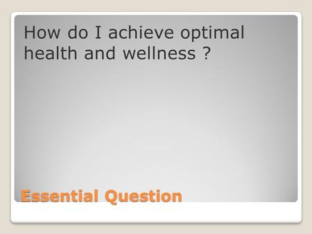 Essential Question How do I achieve optimal health and wellness ?