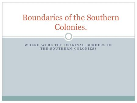 WHERE WERE THE ORIGINAL BORDERS OF THE SOUTHERN COLONIES? Boundaries of the Southern Colonies.