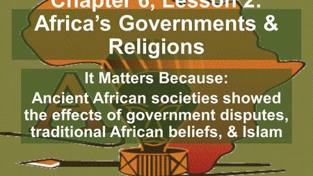 Chapter 6, Lesson 2: Africa's Governments & Religions It Matters Because: Ancient African societies showed the effects of government disputes, traditional.