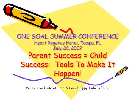 ONE GOAL SUMMER CONFERENCE Hyatt Regency Hotel, Tampa, FL July 20, 2007 Parent Success = Child Success: Tools To Make It Happen! Visit our website at