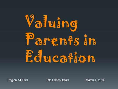 Valuing Parents in Education Region 14 ESC Title I Consultants March 4, 2014.