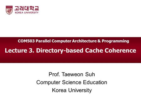 Lecture 3. Directory-based Cache Coherence Prof. Taeweon Suh Computer Science Education Korea University COM503 Parallel Computer Architecture & Programming.