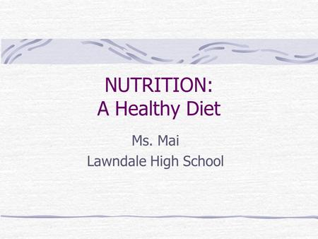 NUTRITION: A Healthy Diet Ms. Mai Lawndale High School.