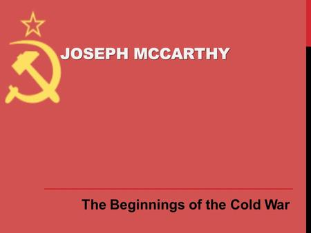 Joseph McCarthy The Beginnings of the Cold War.
