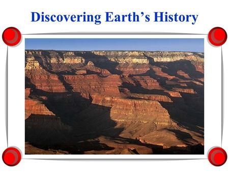 Discovering Earth's History Rocks Record Earth's History 1. Rocks record geological events and changing life forms of the past. 2.Scientists have learned.