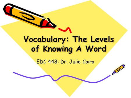 Vocabulary: The Levels of Knowing A Word EDC 448: Dr. Julie Coiro.