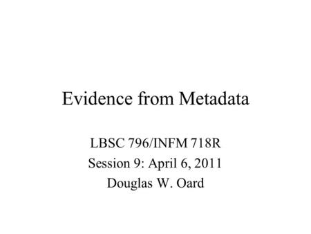 Evidence from Metadata LBSC 796/INFM 718R Session 9: April 6, 2011 Douglas W. Oard.