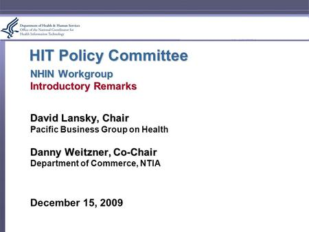 HIT Policy Committee NHIN Workgroup Introductory Remarks David Lansky, Chair Pacific Business Group on Health Danny Weitzner, Co-Chair Department of Commerce,