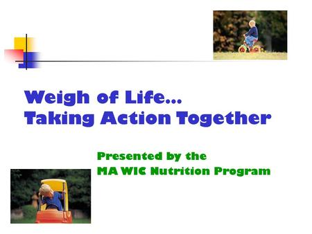Weigh of Life… Taking Action Together Presented by the MA WIC Nutrition Program.