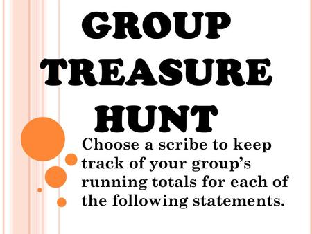 GROUP TREASURE HUNT Choose a scribe to keep track of your group's running totals for each of the following statements.