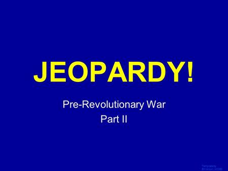 Template by Bill Arcuri, WCSD Click Once to Begin JEOPARDY! Pre-Revolutionary War Part II.