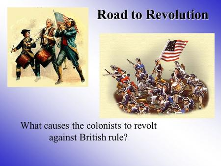 Road to Revolution What causes the colonists to revolt against British rule?
