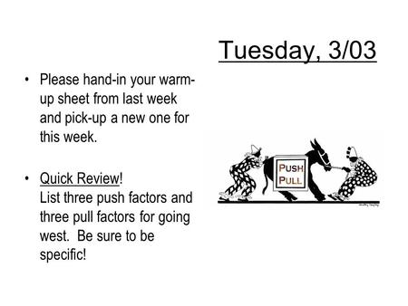 Tuesday, 3/03 Please hand-in your warm- up sheet from last week and pick-up a new one for this week. Quick Review! List three push factors and three pull.