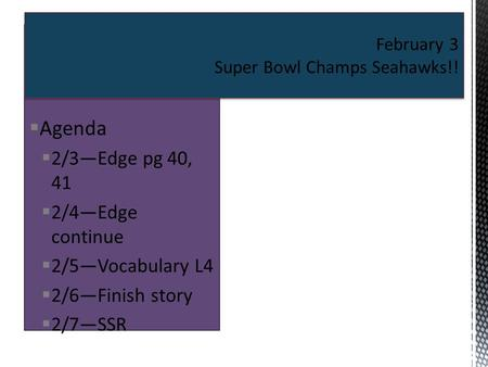 Agenda  2/3—Edge pg 40, 41  2/4—Edge continue  2/5—Vocabulary L4  2/6—Finish story  2/7—SSR February 3 Super Bowl Champs Seahawks!!