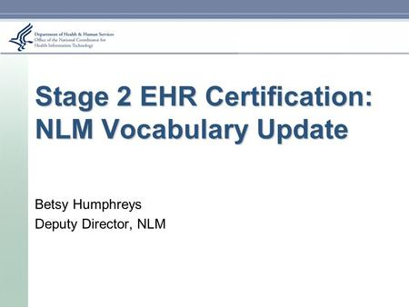Stage 2 EHR Certification: NLM Vocabulary Update Betsy Humphreys Deputy Director, NLM.