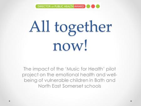 All together now! The impact of the 'Music for Health' pilot project on the emotional health and well- being of vulnerable children in Bath and North East.