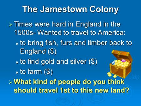 The Jamestown Colony  Times were hard in England in the 1500s- Wanted to travel to America: to bring fish, furs and timber back to England ($) to bring.