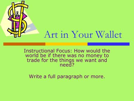 Art in Your Wallet Instructional Focus: How would the world be if there was no money to trade for the things we want and need? Write a full paragraph or.